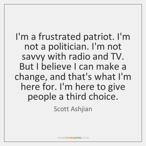 I'm a frustrated patriot. I'm not a politician. I'm not savvy with ...
