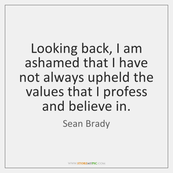 Looking back, I am ashamed that I have not always upheld the ...