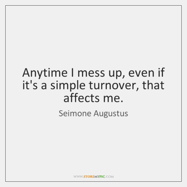 Anytime I mess up, even if it's a simple turnover, that affects ...