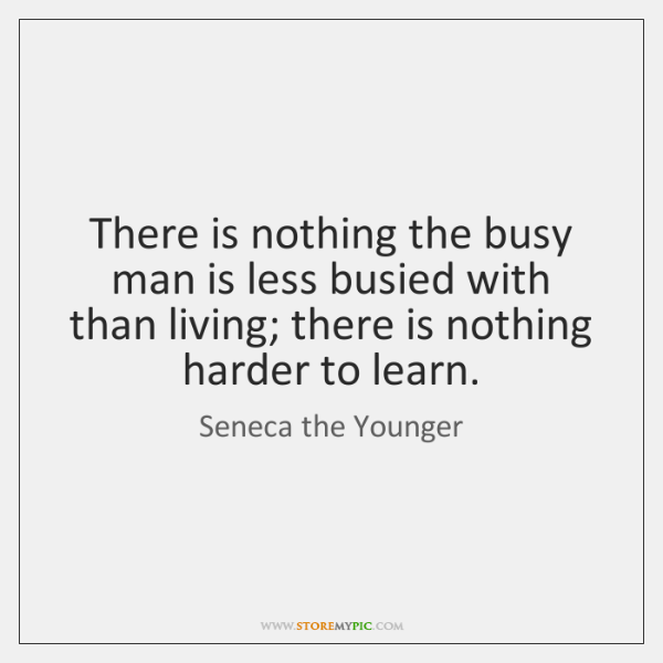 There is nothing the busy man is less busied with than living; ...