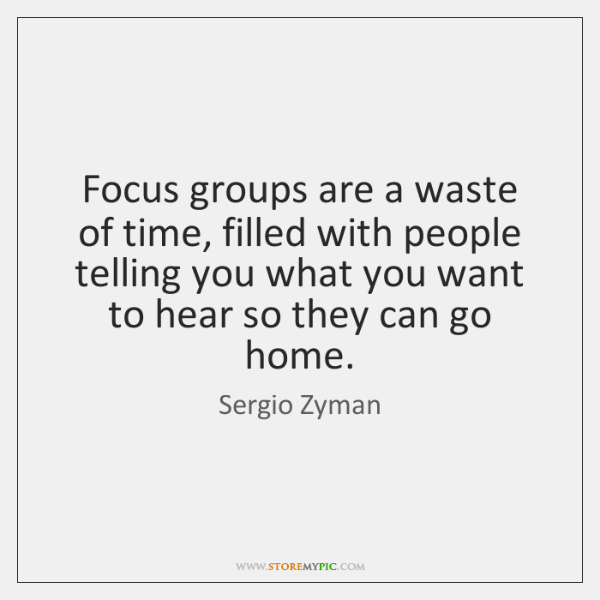 Focus groups are a waste of time, filled with people telling you ...