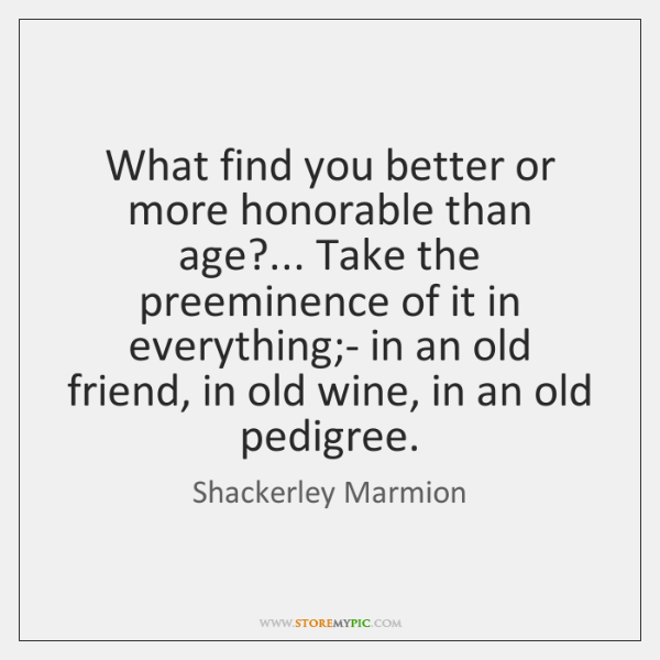 What find you better or more honorable than age?... Take the preeminence ...