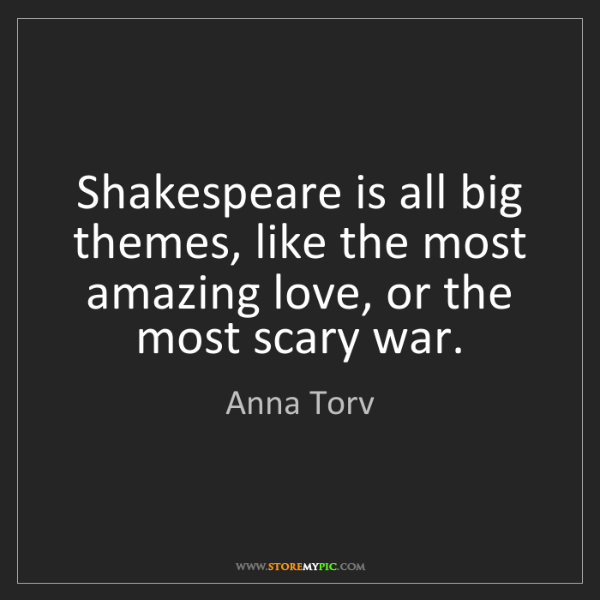 Anna Torv: Shakespeare is all big themes, like the most amazing...