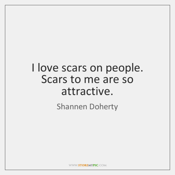 I love scars on people. Scars to me are so attractive.