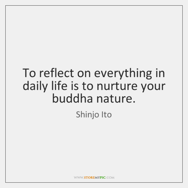 To reflect on everything in daily life is to nurture your buddha ...