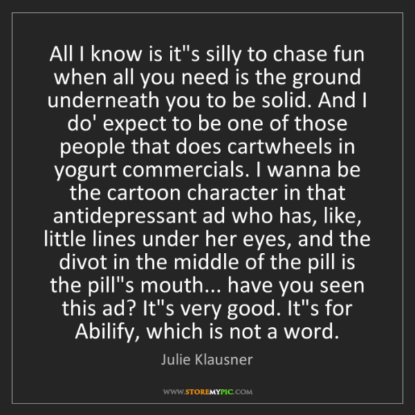 Julie Klausner: All I know is it's silly to chase fun when all you need...