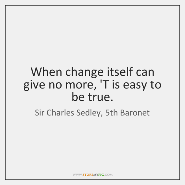 When change itself can give no more, 'T is easy to be ...