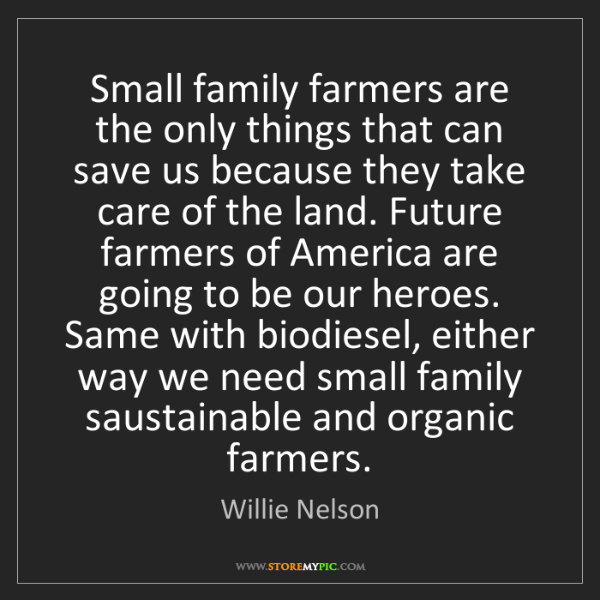 Willie Nelson: Small family farmers are the only things that can save...