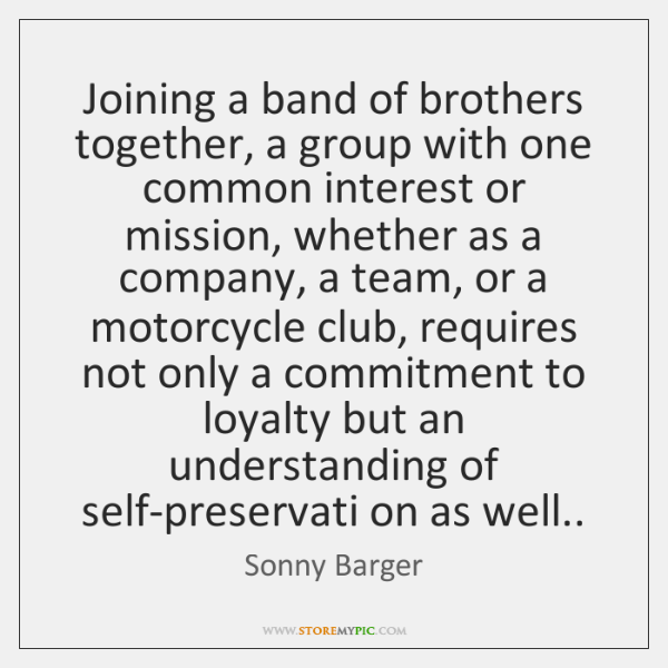 Joining a band of brothers together, a group with one common interest ...
