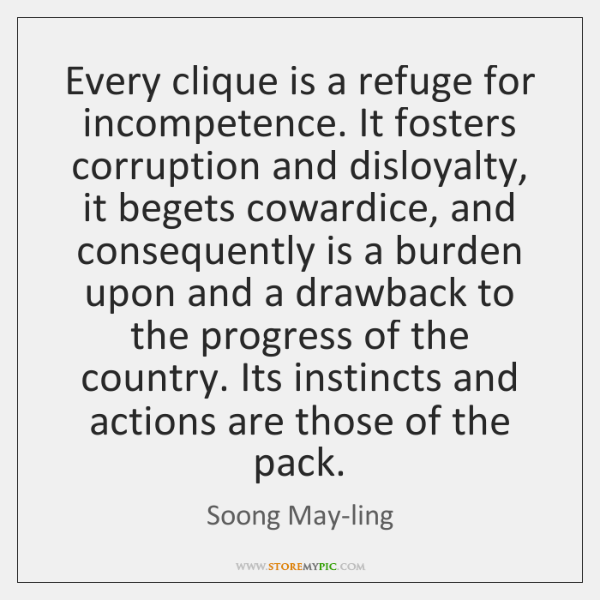 Every clique is a refuge for incompetence. It fosters corruption and disloyalty, ...