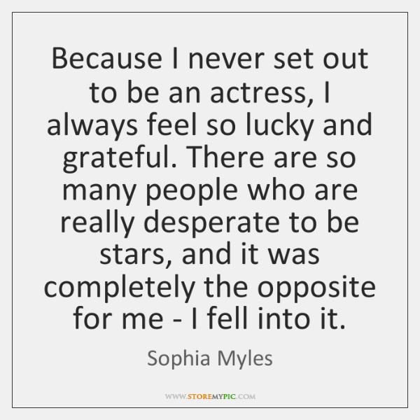 Because I never set out to be an actress, I always feel ...