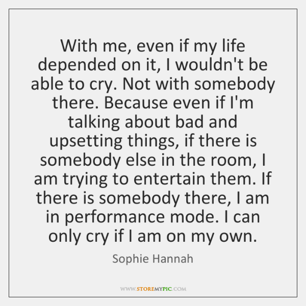 With me, even if my life depended on it, I wouldn't be ...