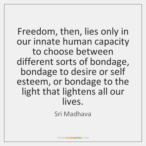 Freedom, then, lies only in our innate human capacity to choose between ...
