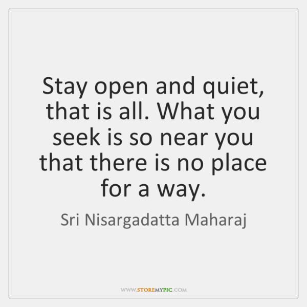 Stay open and quiet, that is all. What you seek is so ...
