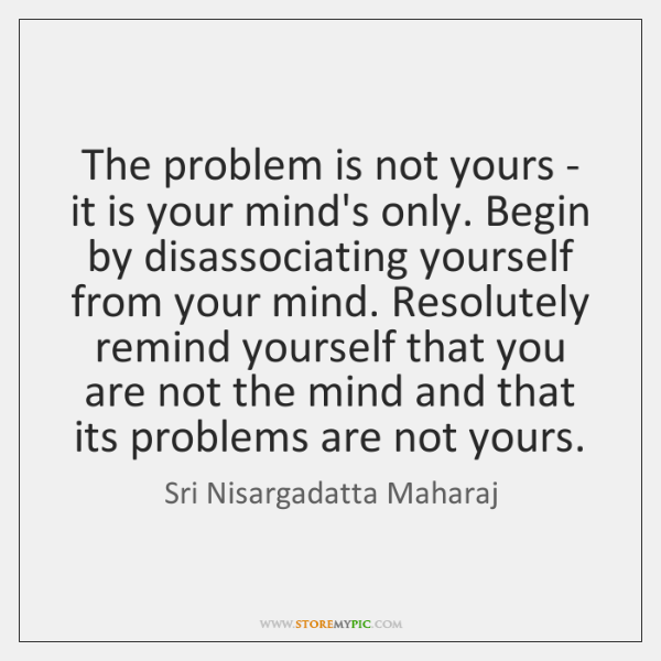 The problem is not yours - it is your mind's only. Begin ...