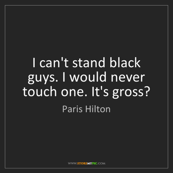 Paris Hilton: I can't stand black guys. I would never touch one. It's...