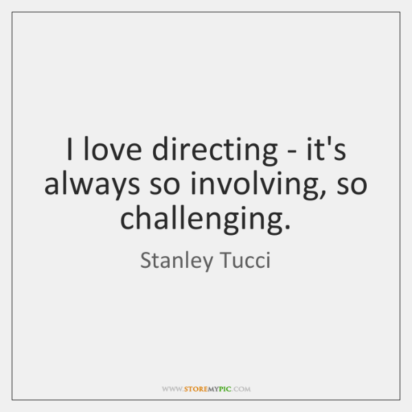I love directing - it's always so involving, so challenging.