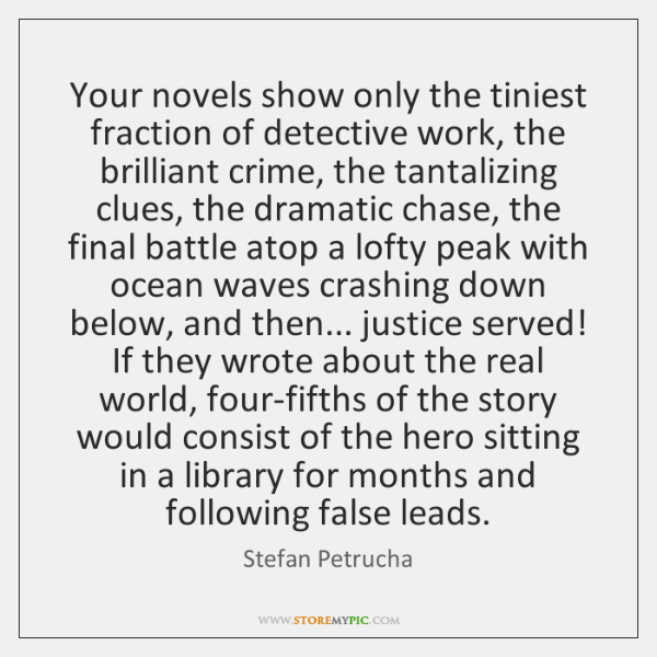 Your novels show only the tiniest fraction of detective work, the brilliant ...