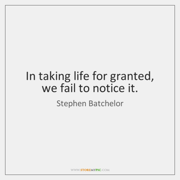 In taking life for granted, we fail to notice it.