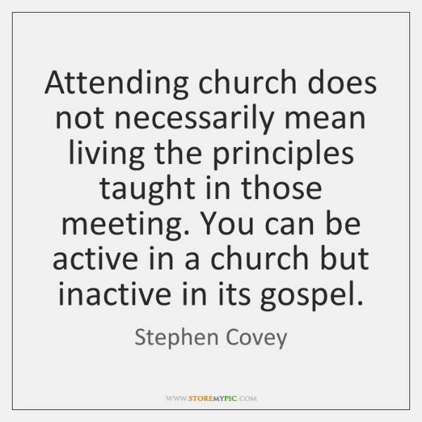 Attending church does not necessarily mean living the principles taught in those ...
