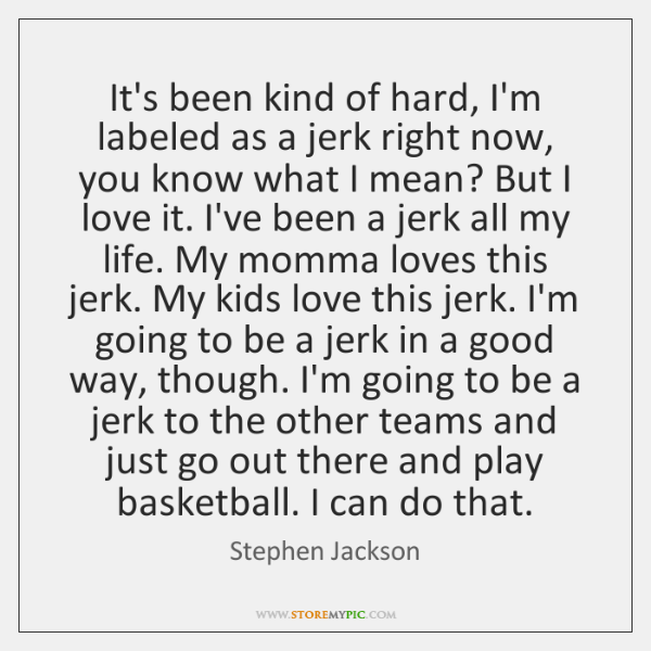 It's been kind of hard, I'm labeled as a jerk right now, ...