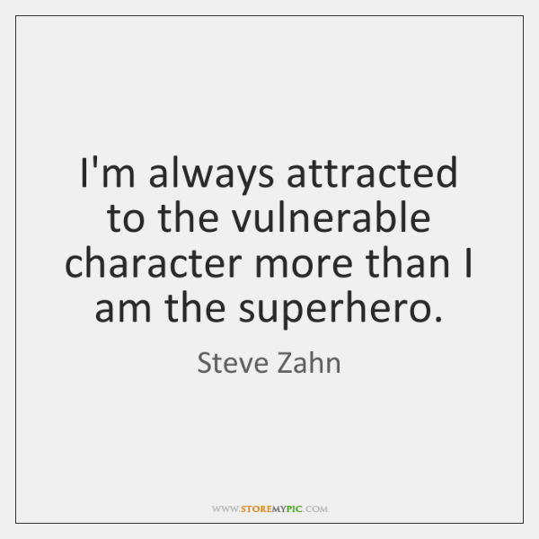 I'm always attracted to the vulnerable character more than I am the ...