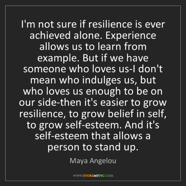 Maya Angelou: I'm not sure if resilience is ever achieved alone. Experience...