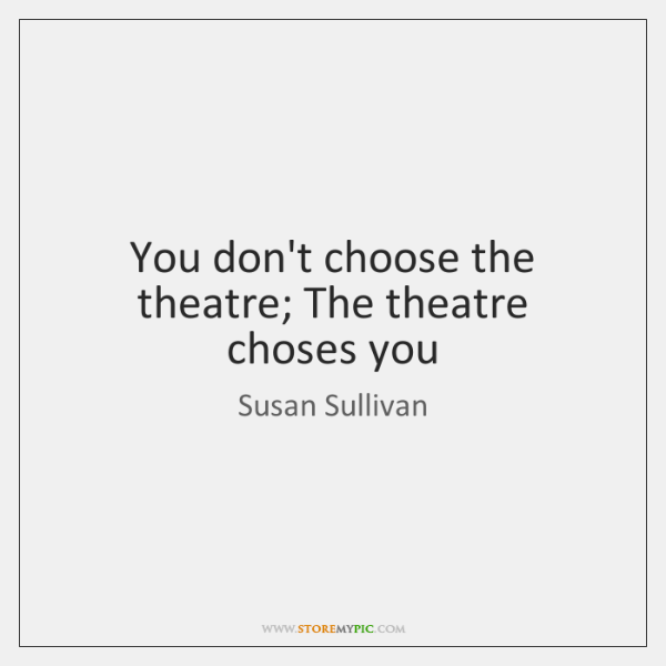 You don't choose the theatre; The theatre choses you
