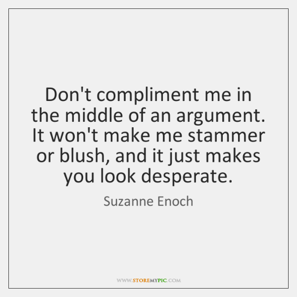 Don't compliment me in the middle of an argument. It won't make ...