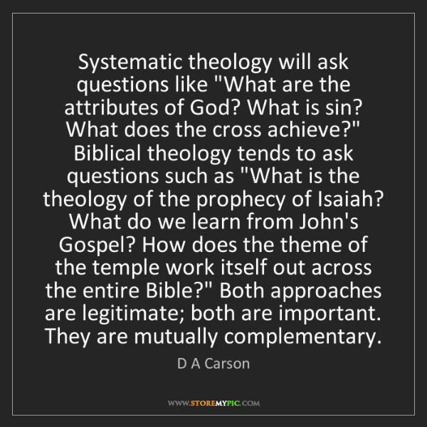 """D A Carson: Systematic theology will ask questions like """"What are..."""
