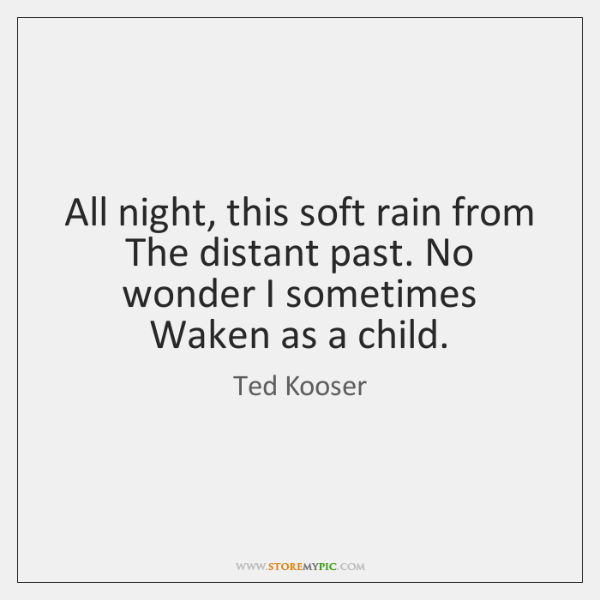 All night, this soft rain from The distant past. No wonder I ...
