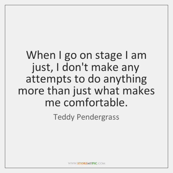 When I go on stage I am just, I don't make any ...