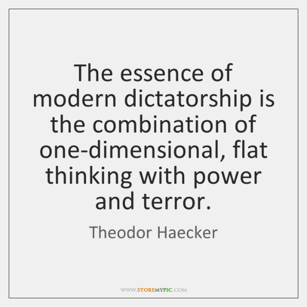 The essence of modern dictatorship is the combination of one-dimensional, flat thinking ...