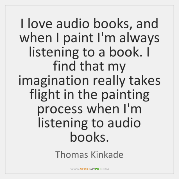 I love audio books, and when I paint I'm always listening to ...