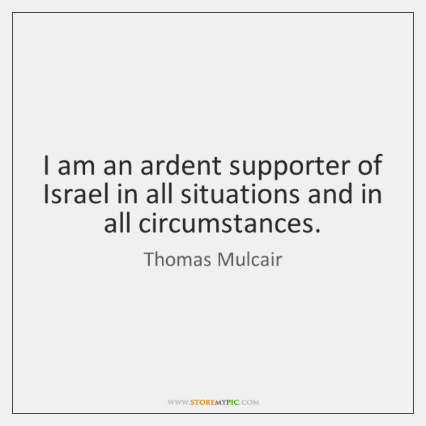 I am an ardent supporter of Israel in all situations and in ...