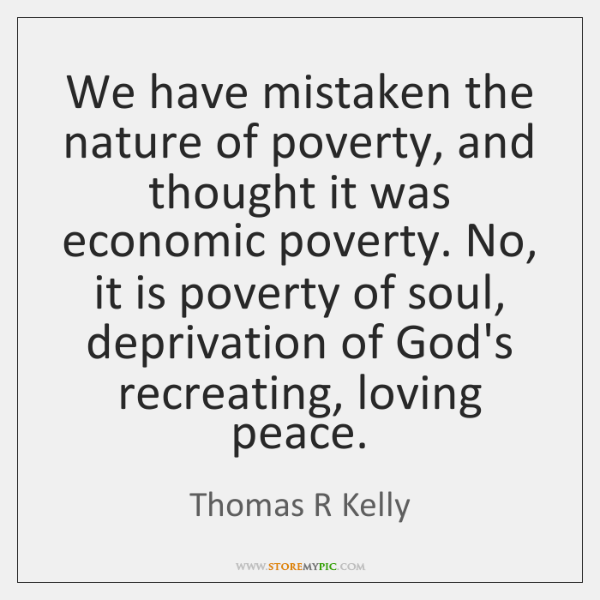 We have mistaken the nature of poverty, and thought it was economic ...