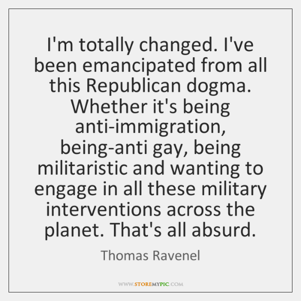 I'm totally changed. I've been emancipated from all this Republican dogma. Whether ...