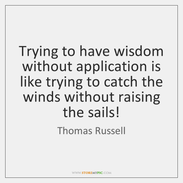 Trying to have wisdom without application is like trying to catch the ...