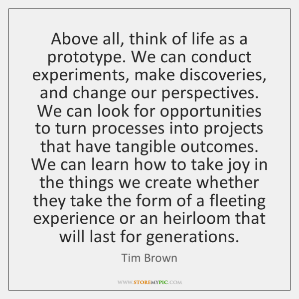 Above all, think of life as a prototype. We can conduct experiments, ...