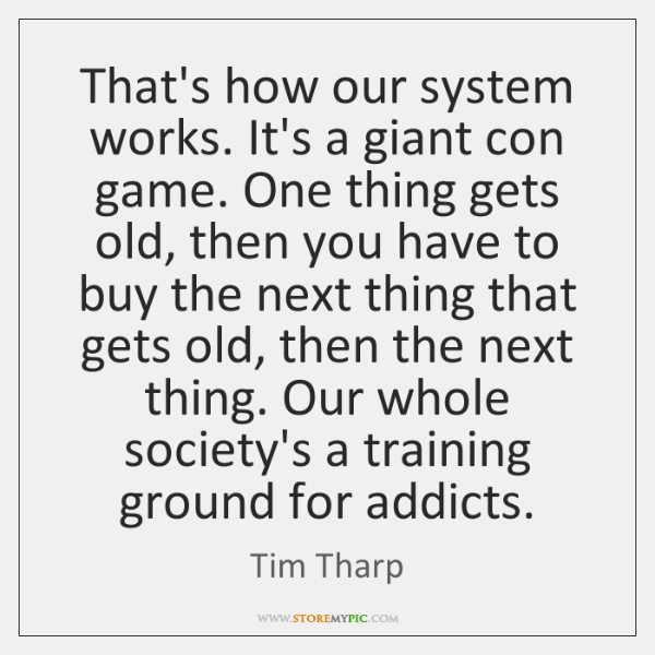 That's how our system works. It's a giant con game. One thing ...