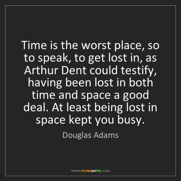 Douglas Adams: Time is the worst place, so to speak, to get lost in,...
