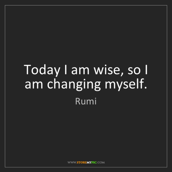 Rumi: Today I am wise, so I am changing myself.