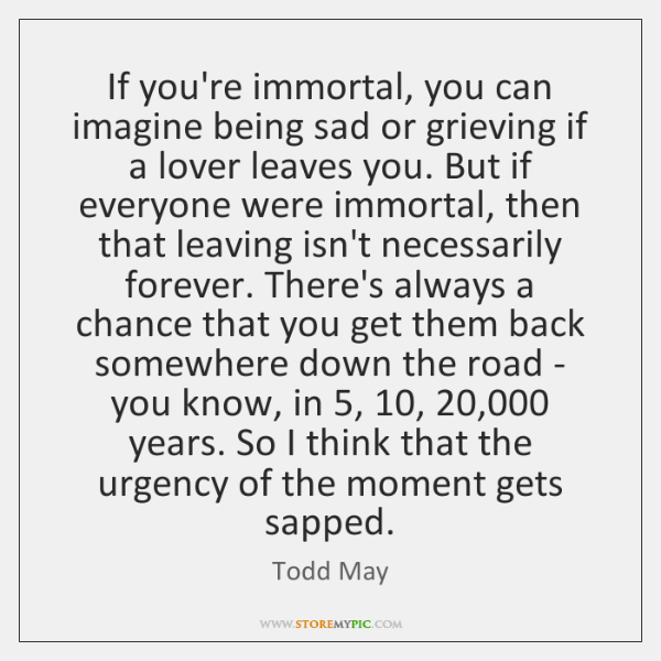 If you're immortal, you can imagine being sad or grieving if a ...