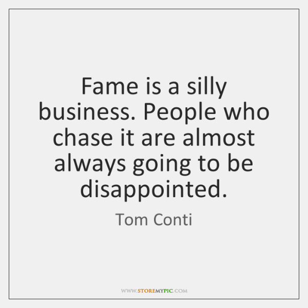 Fame is a silly business. People who chase it are almost always ...