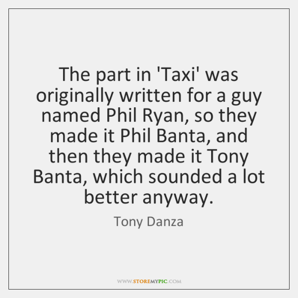 The part in 'Taxi' was originally written for a guy named Phil ...