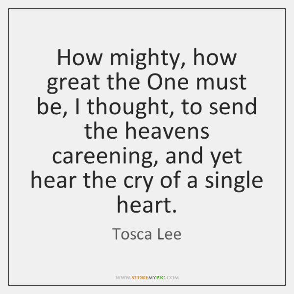 How mighty, how great the One must be, I thought, to send ...
