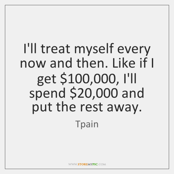 I'll treat myself every now and then. Like if I get $100,000, I'll ...