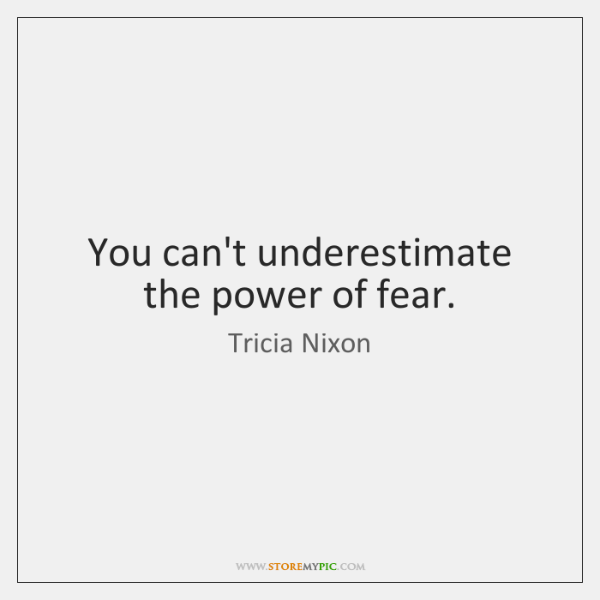 You can't underestimate the power of fear.