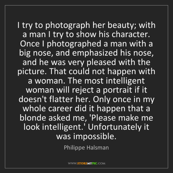 Philippe Halsman: I try to photograph her beauty; with a man I try to show...