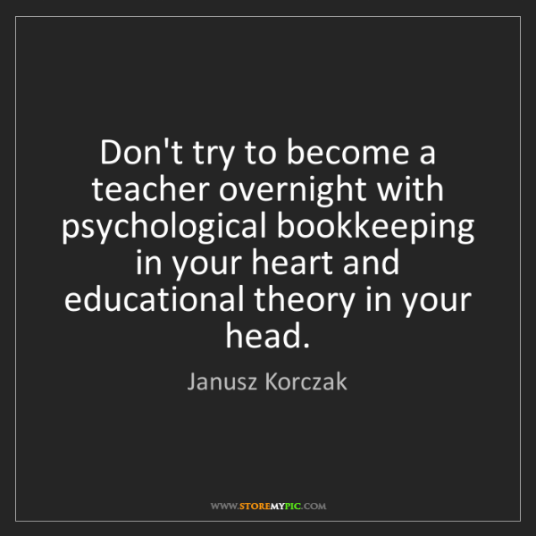 Janusz Korczak: Don't try to become a teacher overnight with psychological...